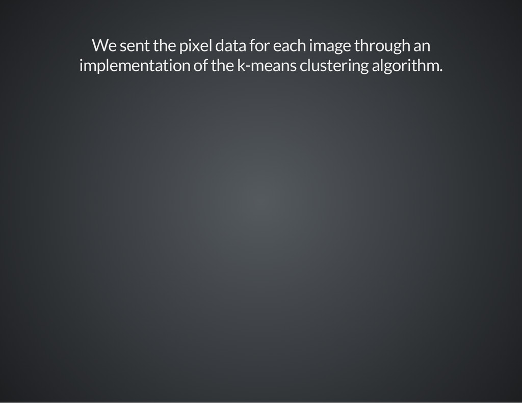 We sent the pixel data for each image through a...