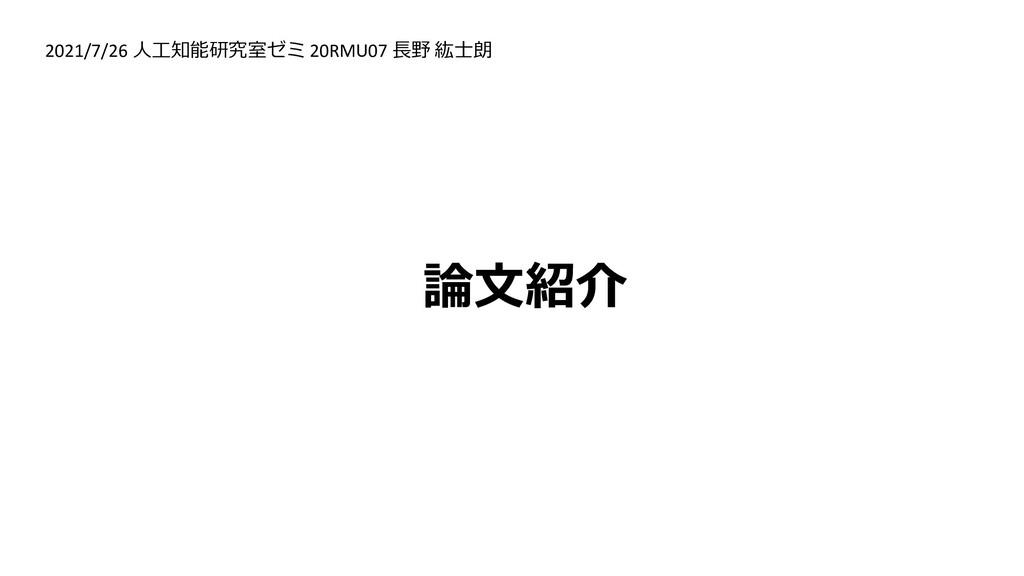 論文紹介 2021/7/26 人工知能研究室ゼミ 20RMU07 長野 紘士朗