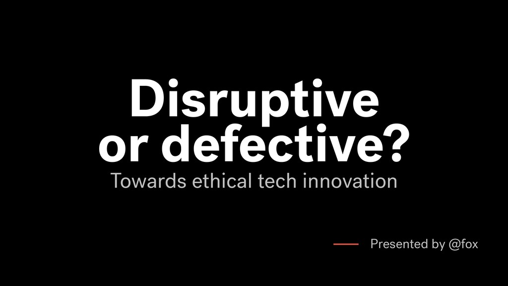 Disruptive or defective? Towards ethical tech i...