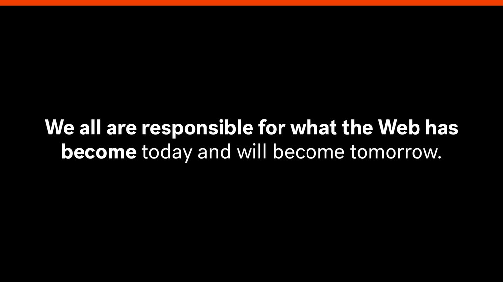 We all are responsible for what the Web has bec...