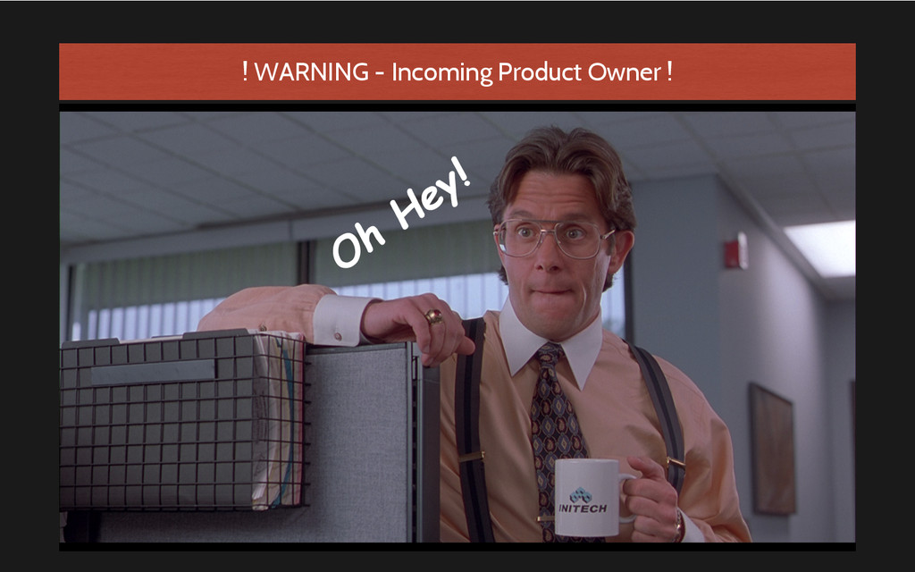 Oh Hey! ! WARNING - Incoming Product Owner !