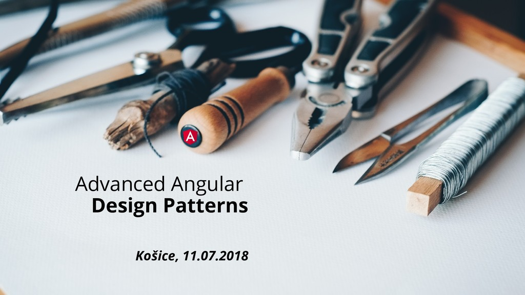 Advanced Angular Design Patterns Košice, 11.07....