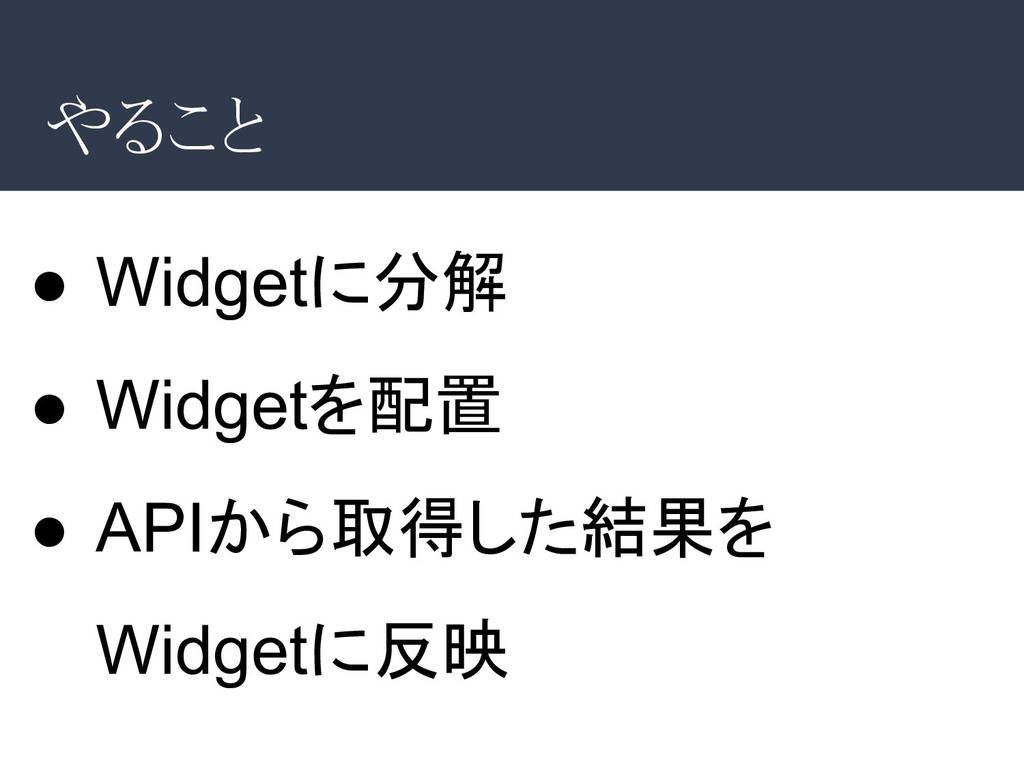 やること ● Widgetに分解 ● Widgetを配置 ● APIから取得した結果を Wid...