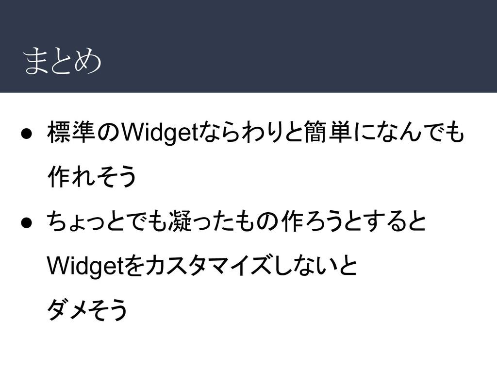 まとめ ● 標準のWidgetならわりと簡単になんでも 作れそう ● ちょっとでも凝ったもの作...