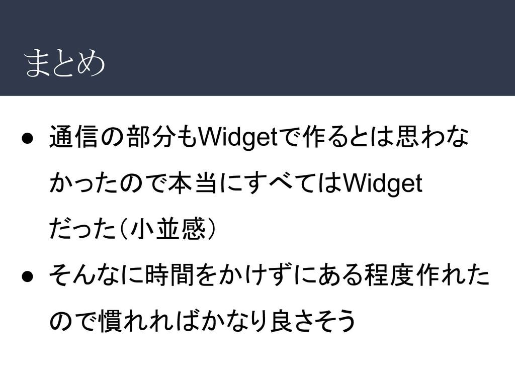 まとめ ● 通信の部分もWidgetで作るとは思わな かったので本当にすべてはWidget だ...