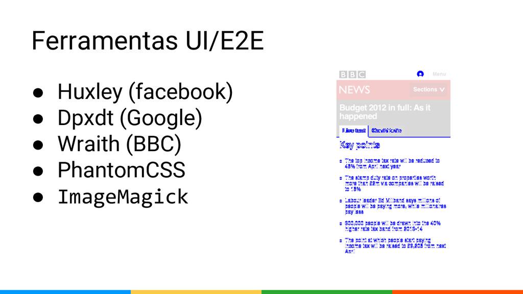 Ferramentas UI/E2E ● Huxley (facebook) ● Dpxdt ...