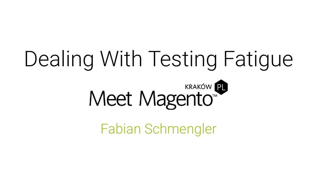 Dealing With Testing Fatigue Fabian Schmengler
