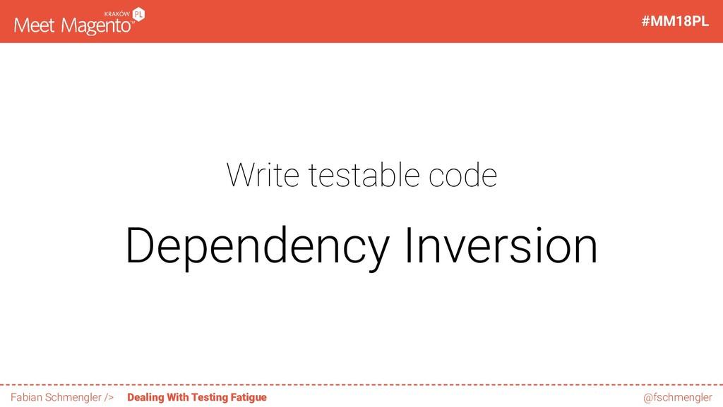 Write testable code Dependency Inversion 19 / 6...