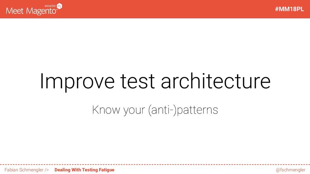 Improve test architecture Know your (anti-)patt...