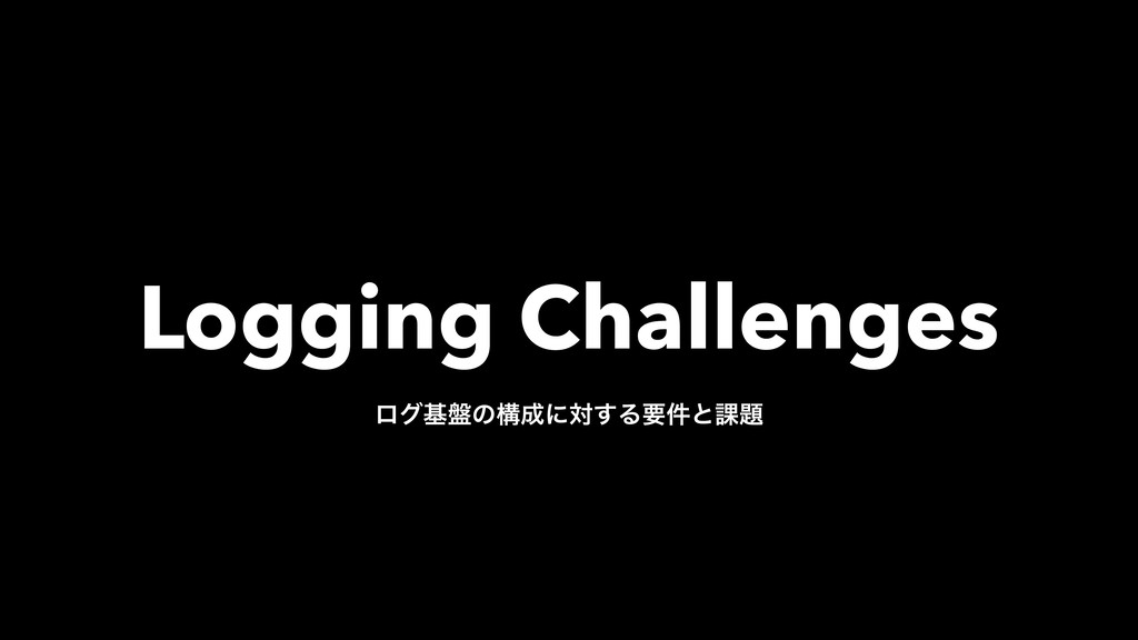 Logging Challenges ϩάج൫ͷߏ੒ʹର͢Δཁ݅ͱ՝୊