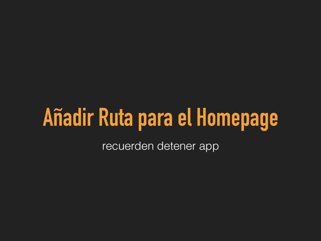 Añadir Ruta para el Homepage recuerden detener ...