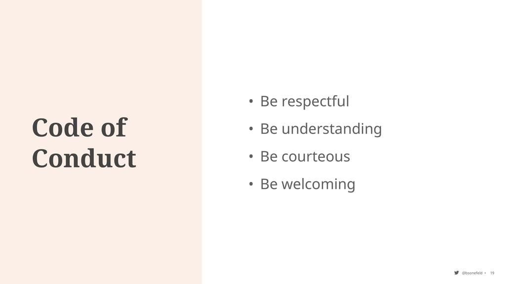 @bsonefeld • Code of Conduct 19 • Be respectful...
