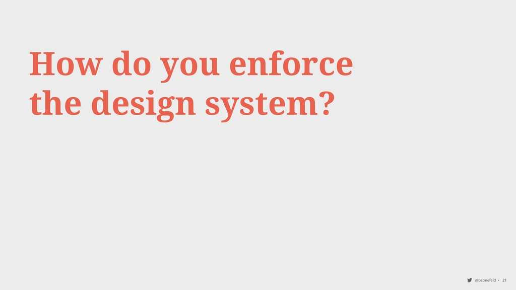 @bsonefeld • 21 How do you enforce the design s...
