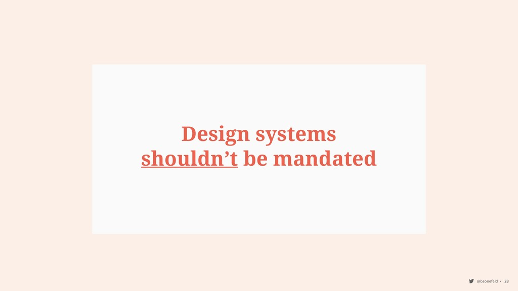@bsonefeld • 28 Design systems shouldn't be man...
