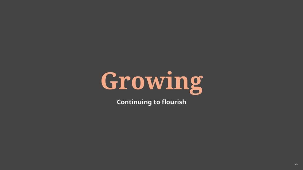 49 Growing Continuing to flourish