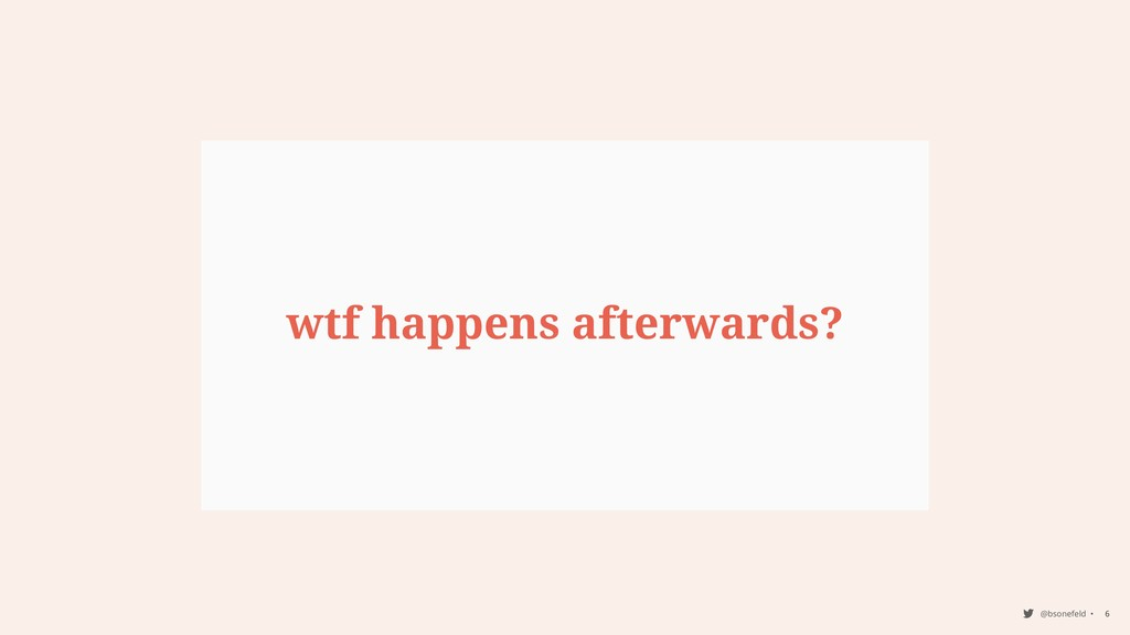 @bsonefeld • 6 wtf happens afterwards?