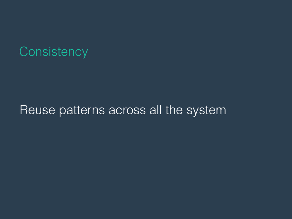 Reuse patterns across all the system Consistency