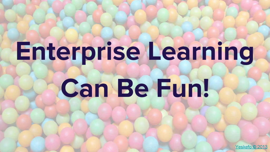 Enterprise Learning Can Be Fun! Yeskefo © 2013