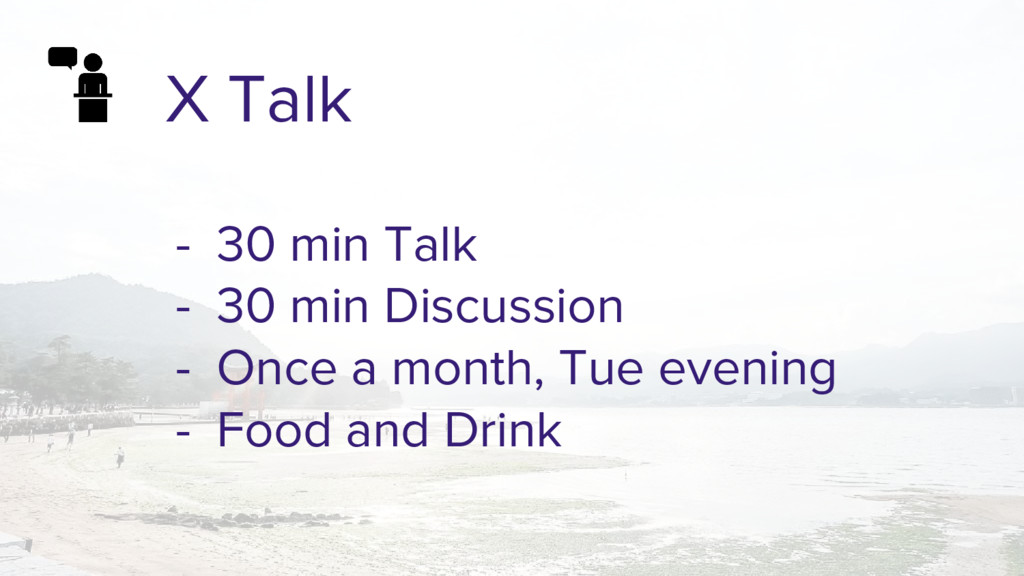 X Talk - 30 min Talk - 30 min Discussion - Once...