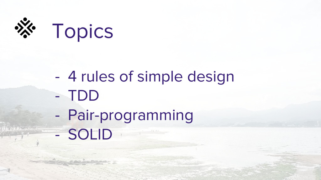 Topics - 4 rules of simple design - TDD - Pair-...