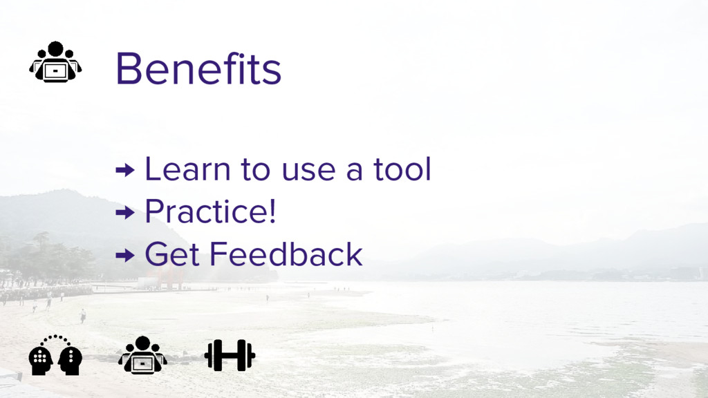 Benefits → Learn to use a tool → Practice! → Ge...