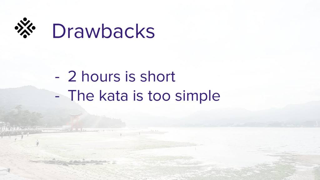 Drawbacks - 2 hours is short - The kata is too ...