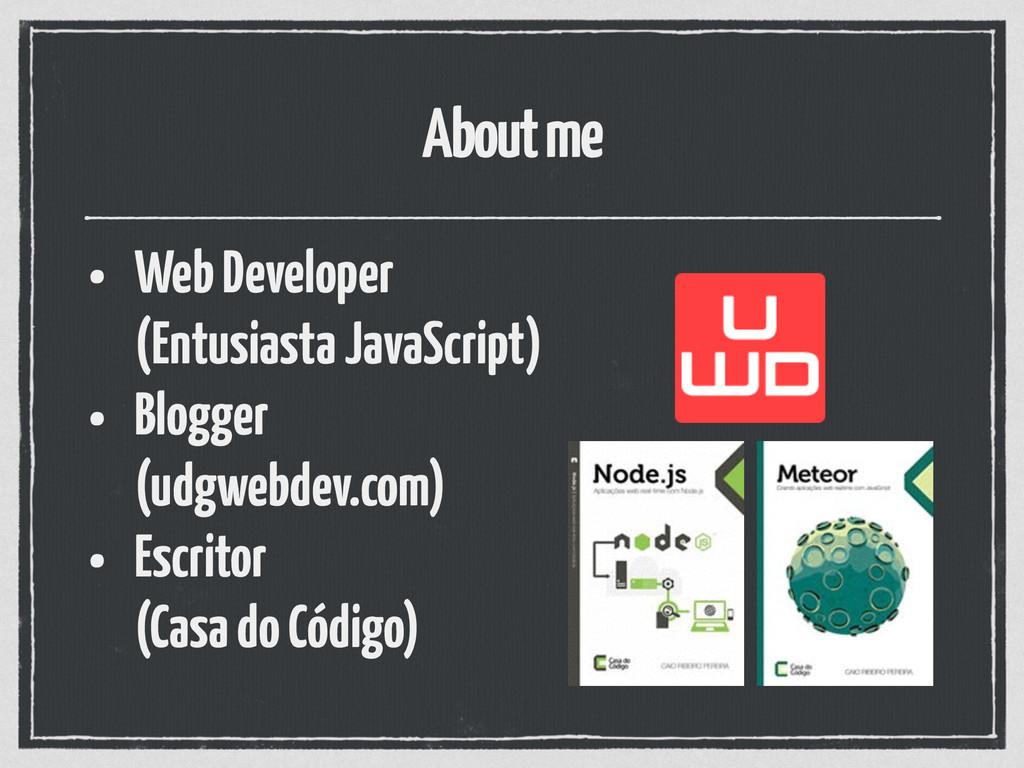 About me • Web Developer  (Entusiasta JavaScri...