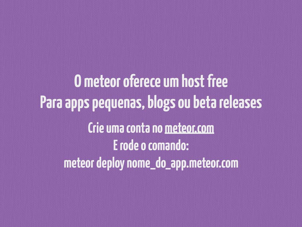 O meteor oferece um host free Para apps pequen...