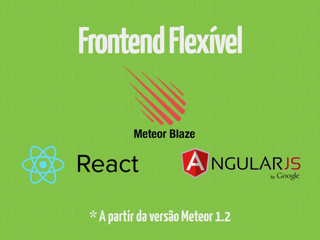Frontend Flexível * A partir da versão Meteor 1...