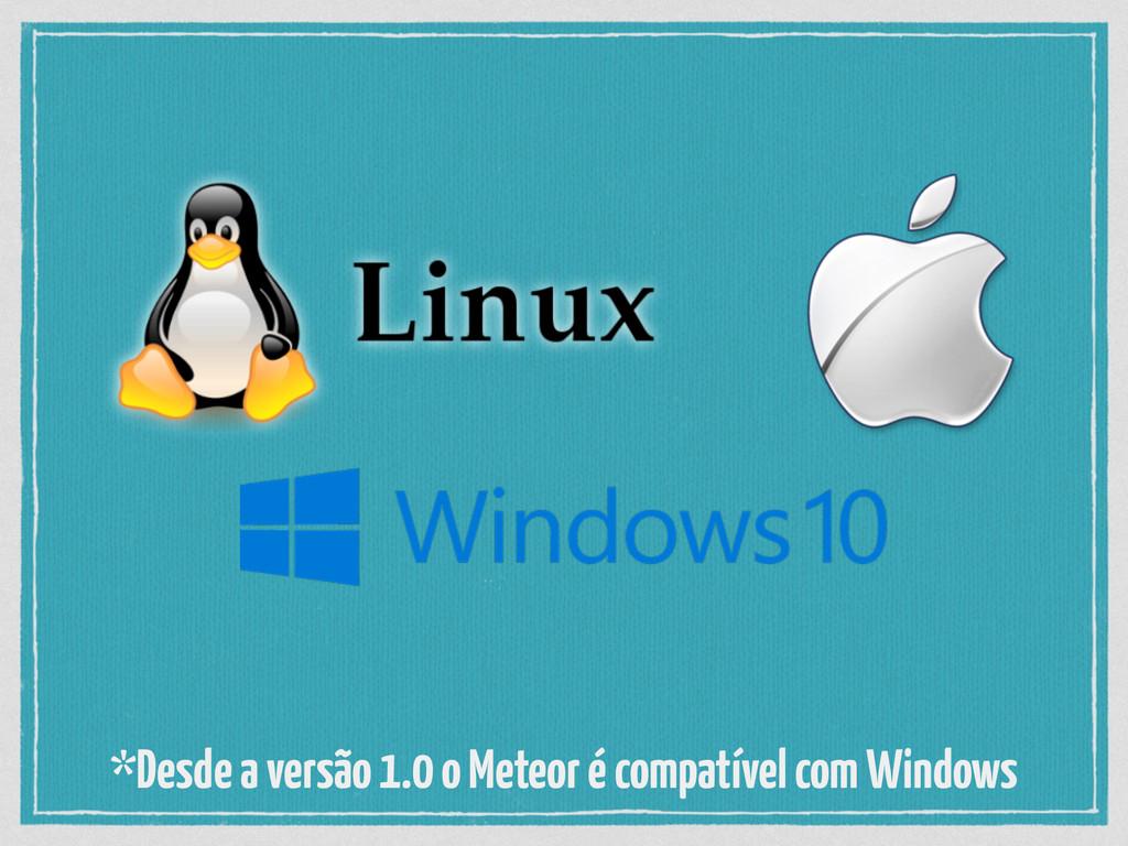*Desde a versão 1.0 o Meteor é compatível com W...