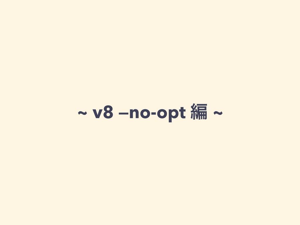 ~ v8 —no-opt ฤ ~