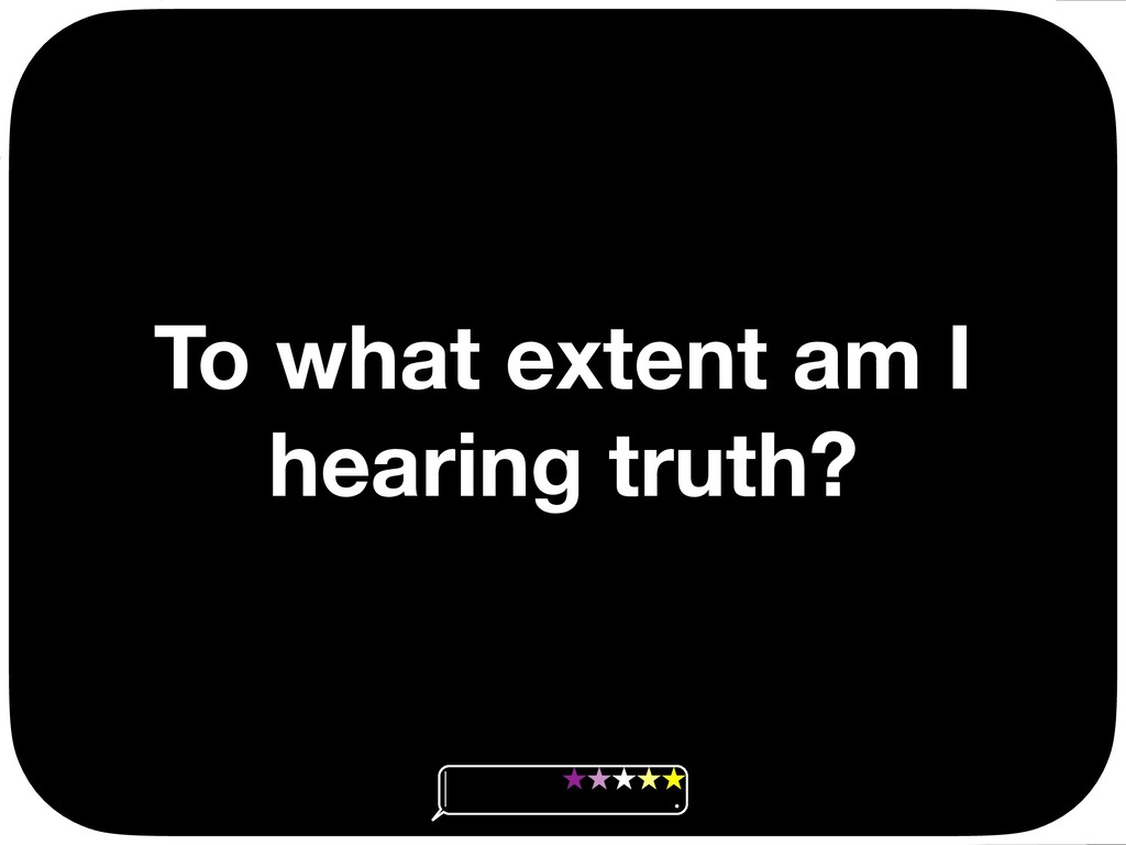 To what extent am I hearing truth? Ç Ç Ç Ç