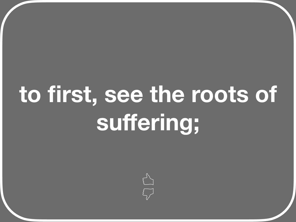 to first, see the roots of suffering;