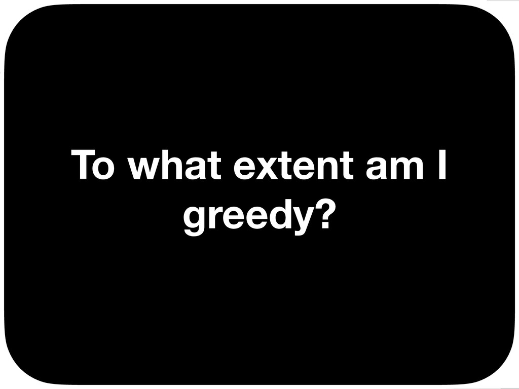 To what extent am I greedy? Ç Ç Ç Ç