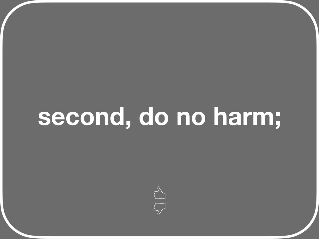 second, do no harm;