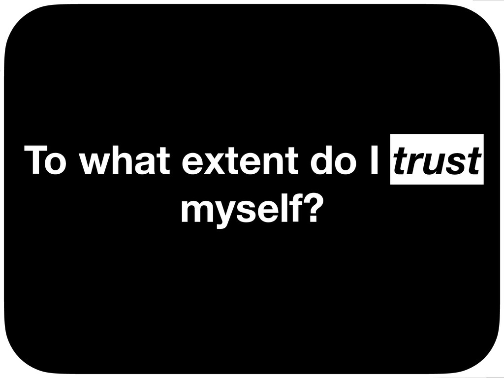 To what extent do I trust myself? trust Ç Ç Ç Ç