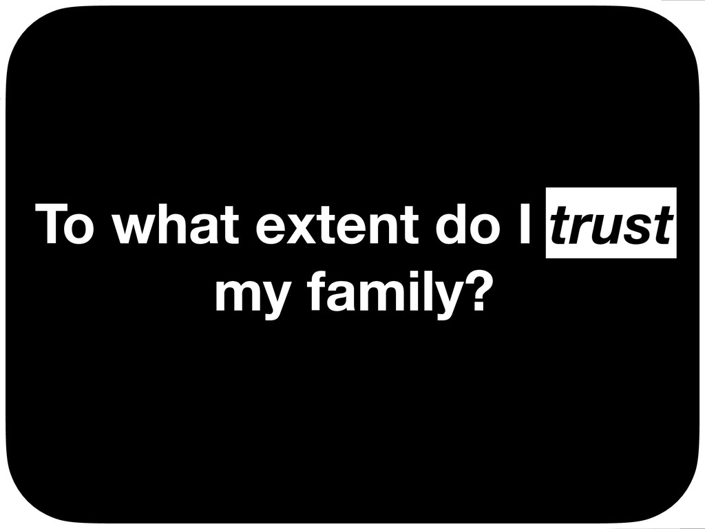 To what extent do I trust my family? trust Ç Ç ...