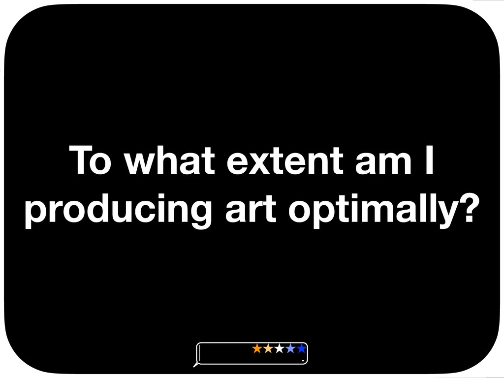 To what extent am I producing art optimally? Ç ...