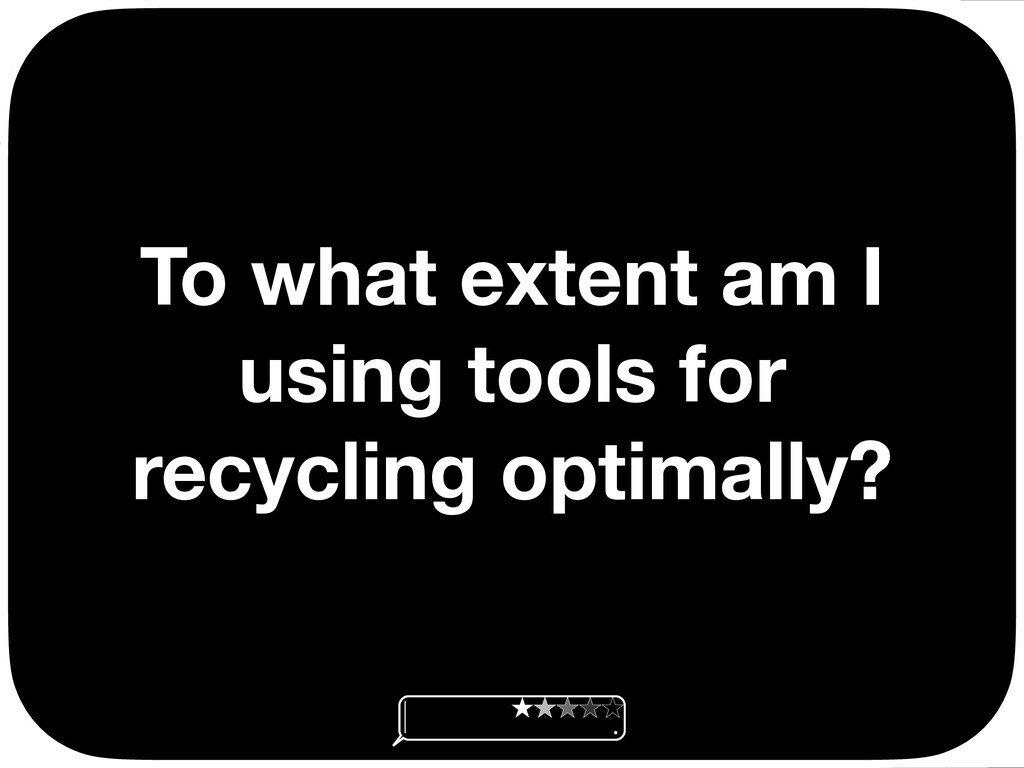 To what extent am I using tools for recycling o...