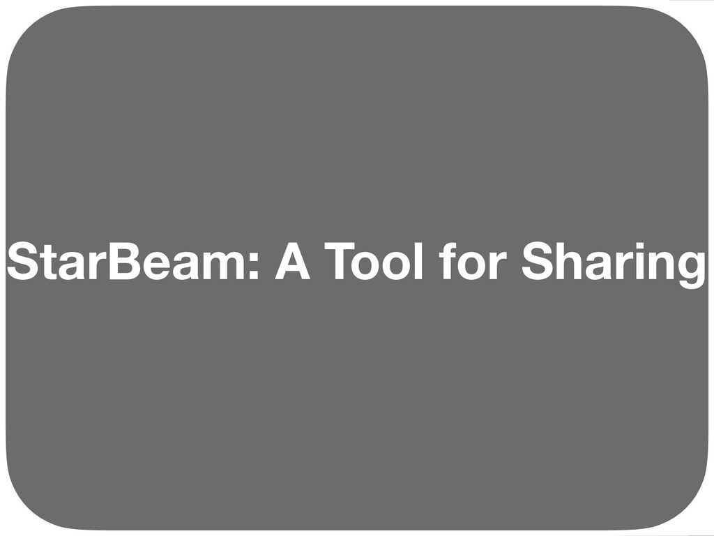 StarBeam: A Tool for Sharing Ç Ç Ç Ç