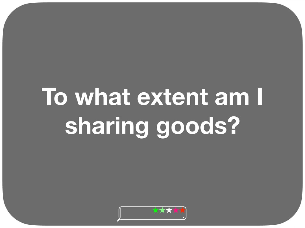 To what extent am I sharing goods? Ç Ç Ç Ç