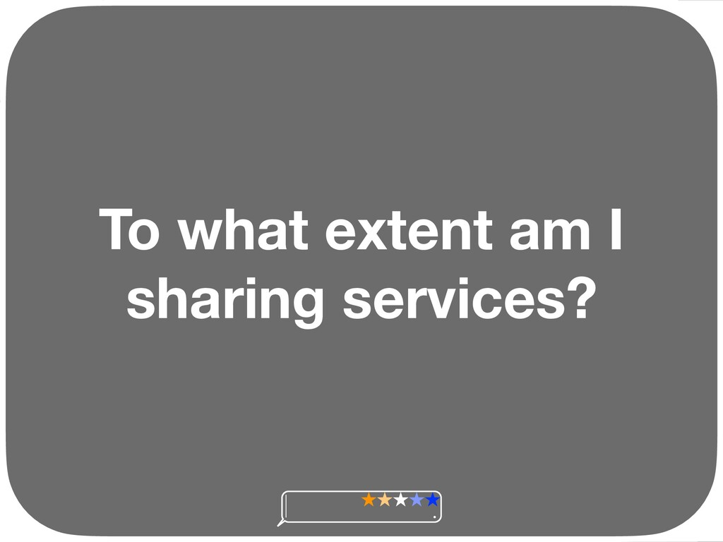To what extent am I sharing services? Ç Ç Ç Ç