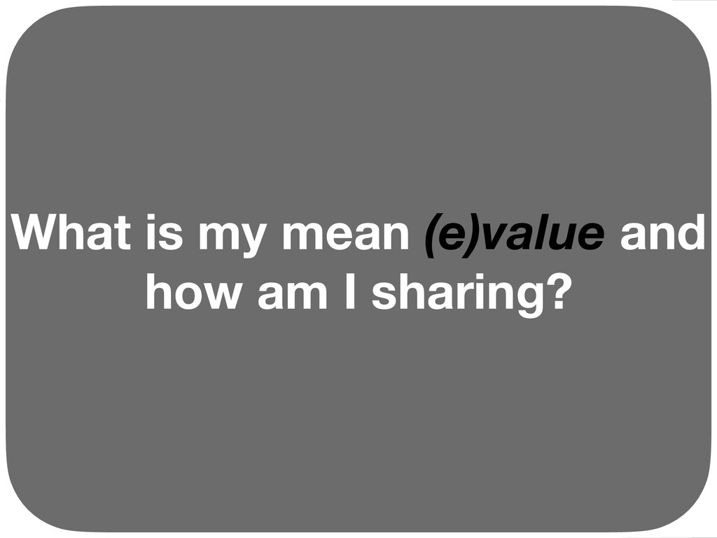 What is my mean (e)value and how am I sharing? ...