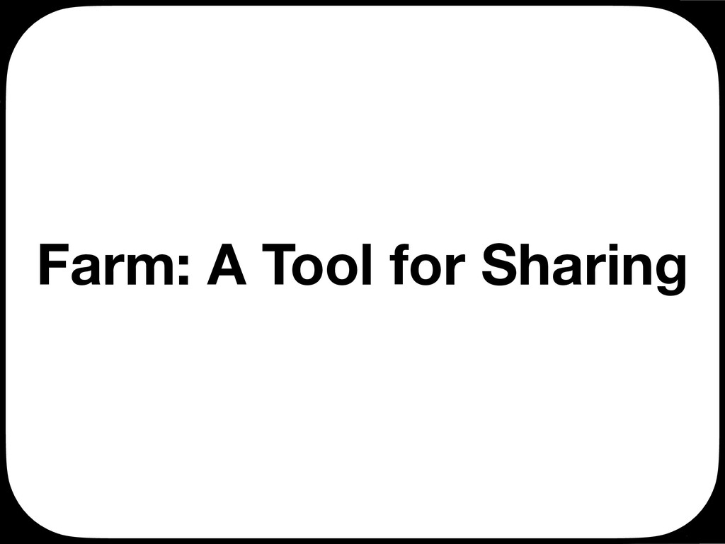 Farm: A Tool for Sharing Ç Ç Ç Ç