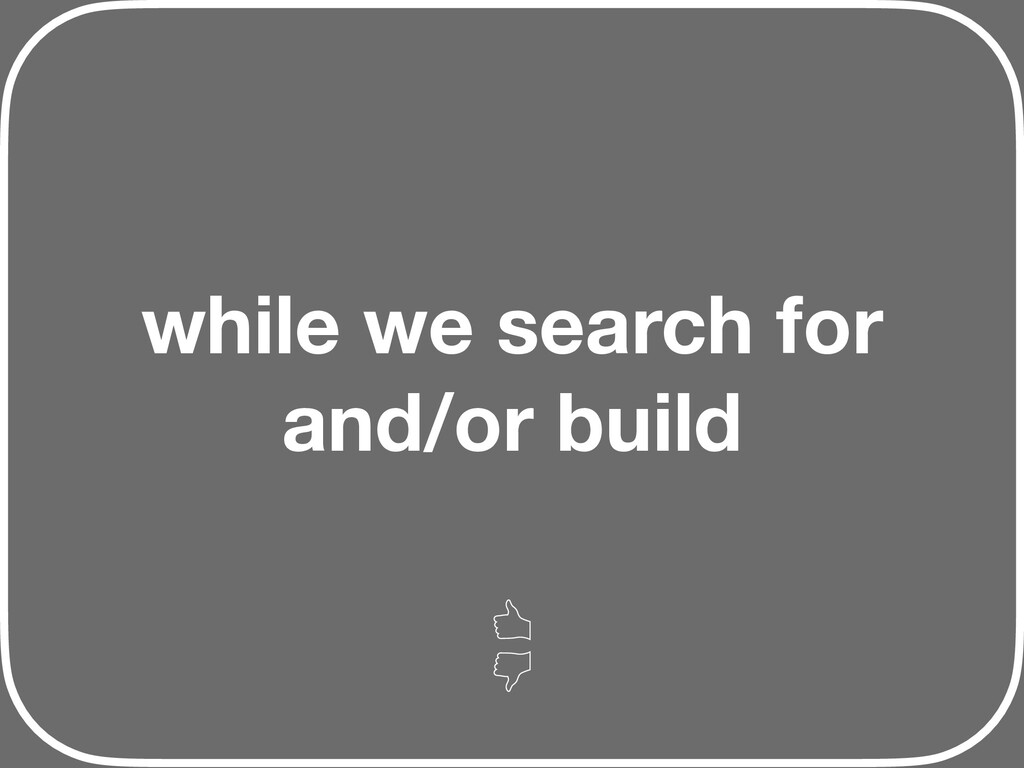 while we search for and/or build