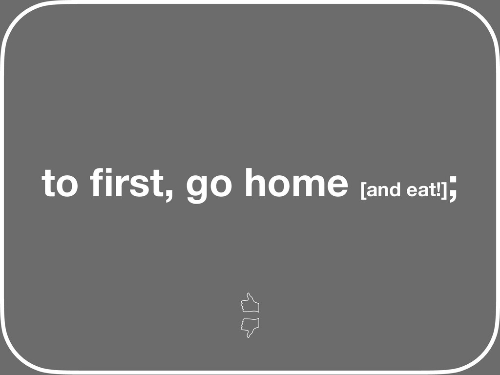 to first, go home [and eat!] ;