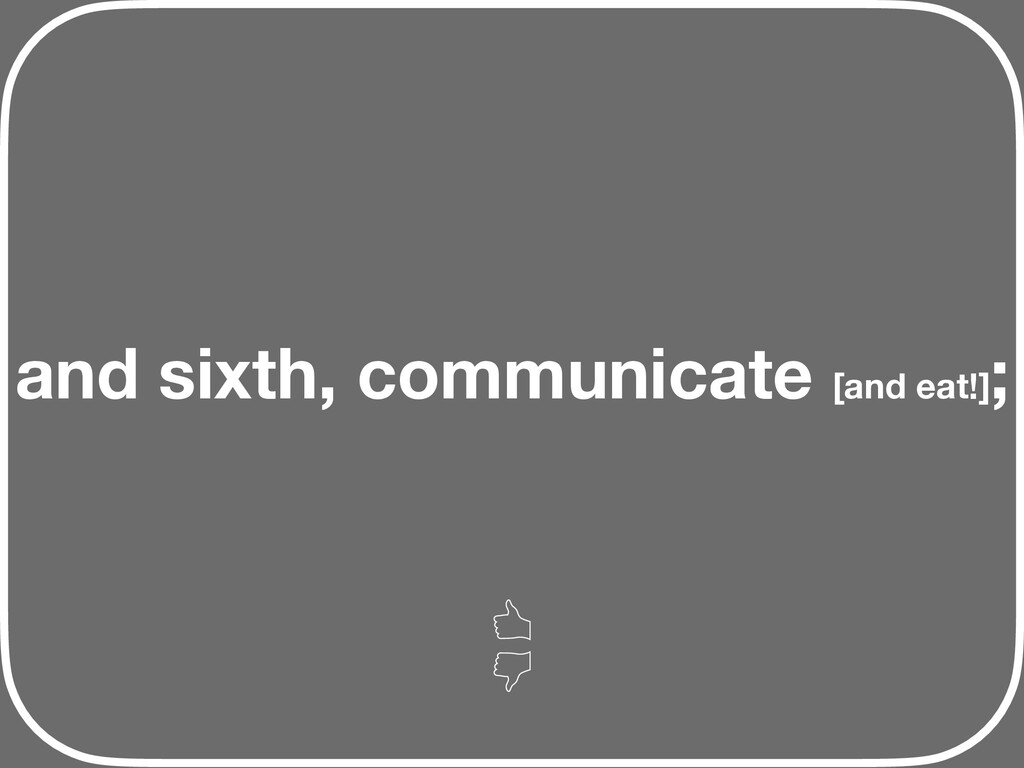 and sixth, communicate [and eat!] ;