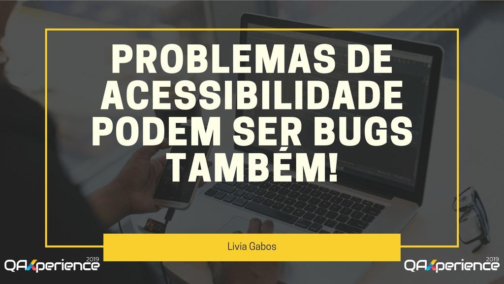 PROBLEMAS DE ACESSIBILIDADE PODEM SER BUGS TAMB...
