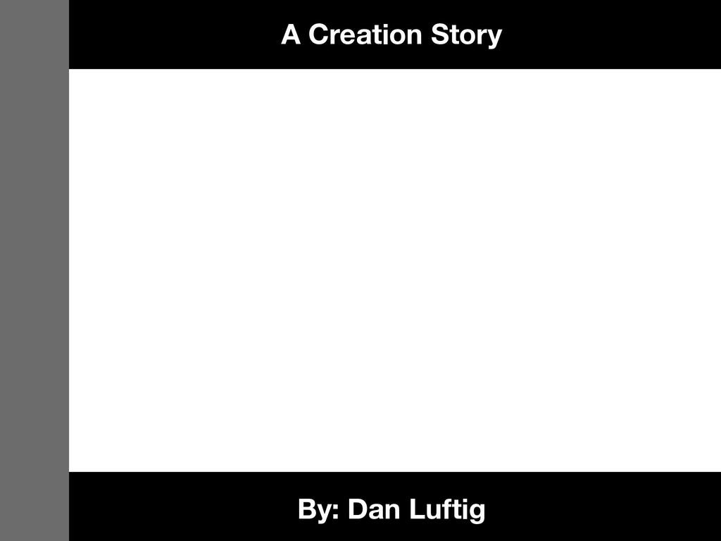 By: Dan Luftig A Creation Story