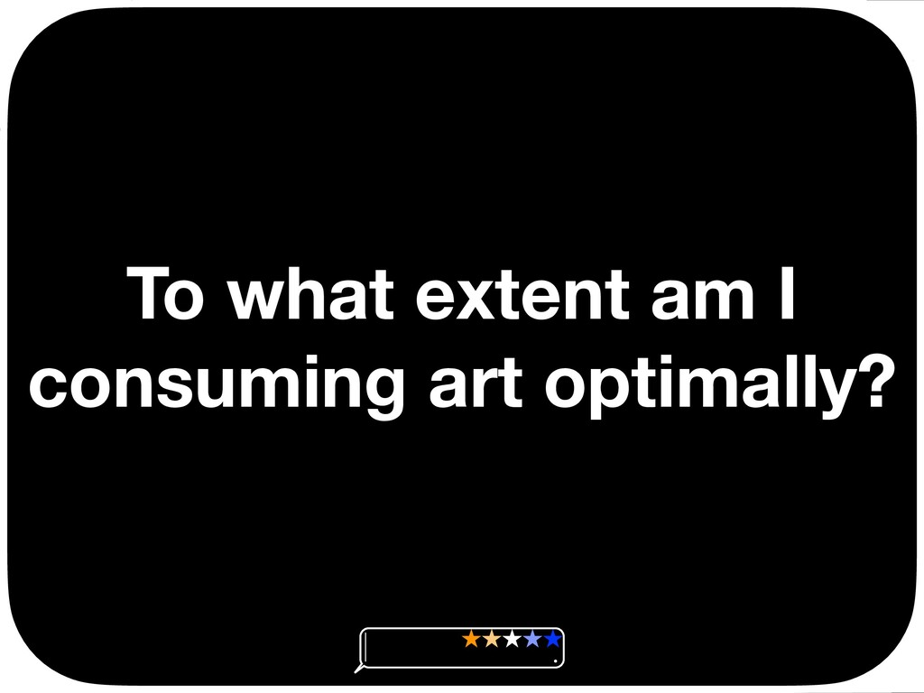 To what extent am I consuming art optimally? Ç ...